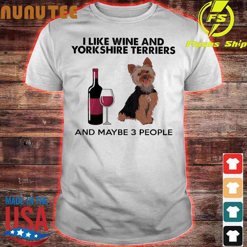 I like wine and Yorkshire Terriers and maybe 3 people shirt
