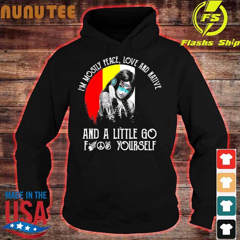 I'm mostly peace love and native and a little go fuck yourself hoodie