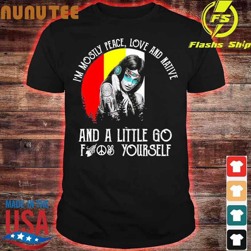 I'm mostly peace love and native and a little go fuck yourself shirt