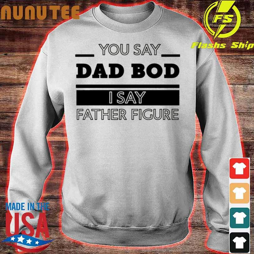 You Say Dad Bod I Say Father Figure s sweater