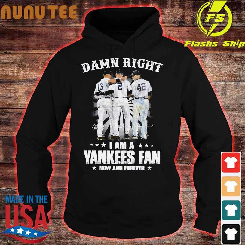 Damn Right I am a Yankees Fan now and forever signatures hoodie