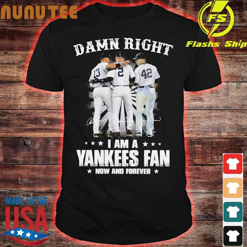 Damn Right I am a Yankees Fan now and forever signatures shirt