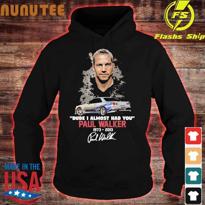 Dude I almost had You Paul Walker 1973 2013 signatures hoodie