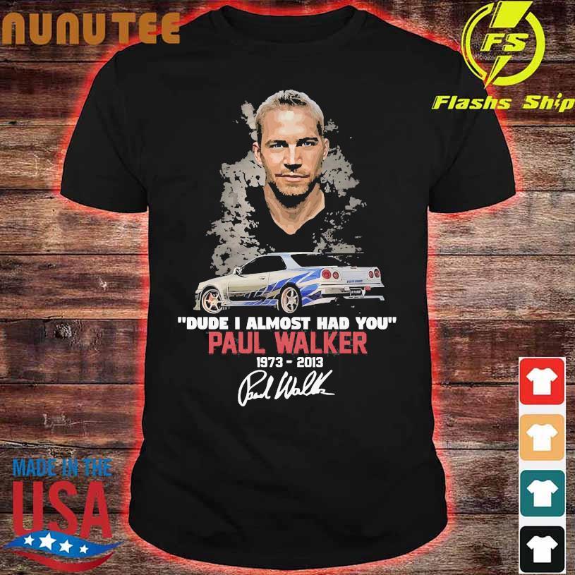 Dude I almost had You Paul Walker 1973 2013 signatures shirt