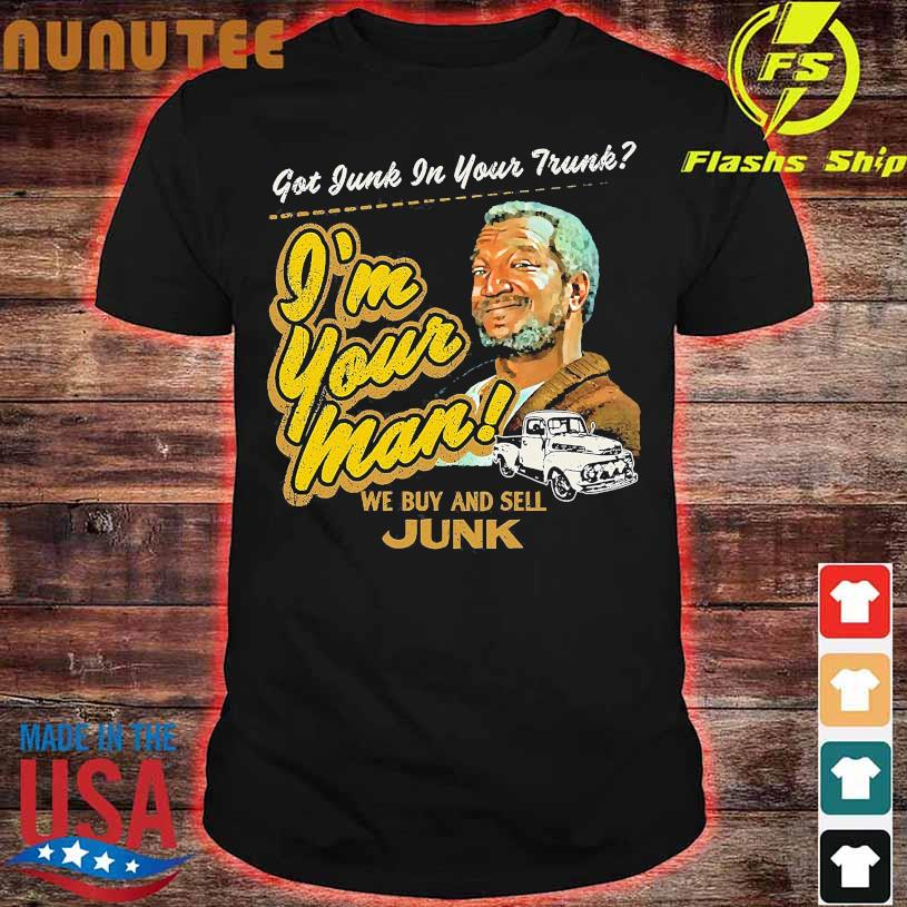 Got junk in your trunk i'm your man we buy and sell junk shirt
