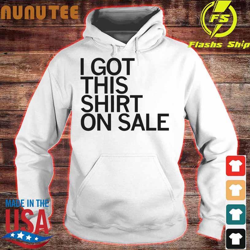 I Got This Shirt On Sale Shirt hoodie