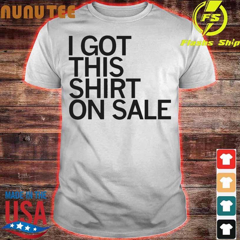 I Got This Shirt On Sale Shirt