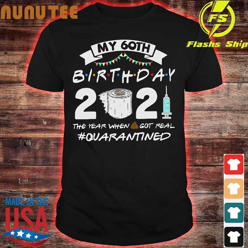 My 60TH Birthday 2021 the year when shit got real quarantine shirt