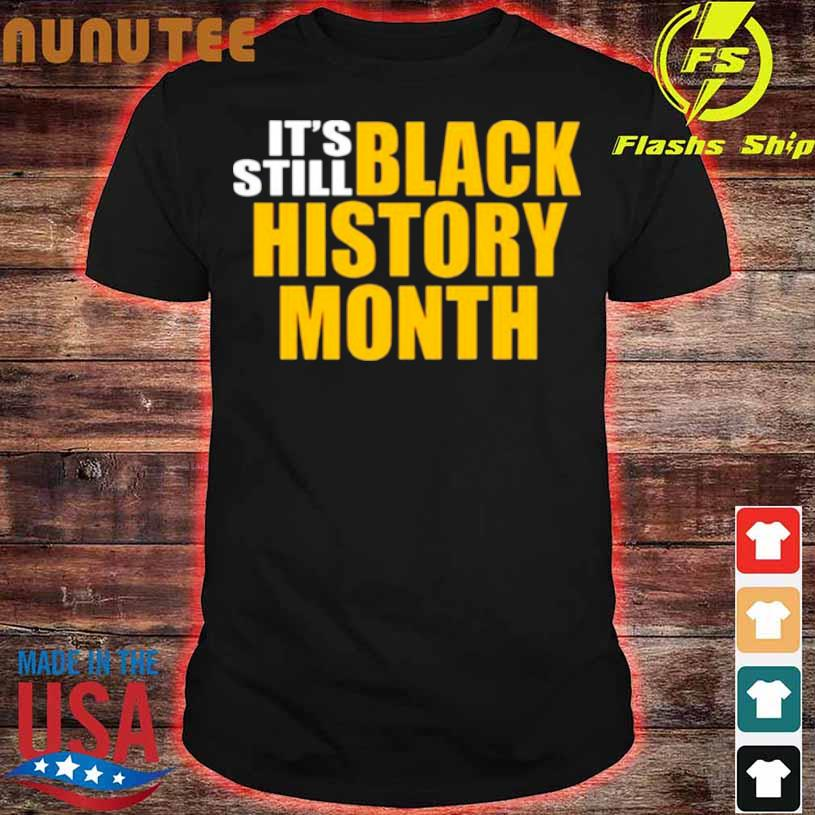 It's Still Black History Month Shirt
