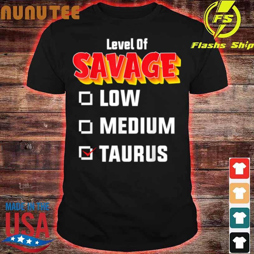 Level Of Savage Taurus April 20 May 20 Birthday Zodiac Shirt