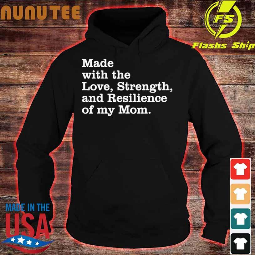 Made With The Love Strength And Resilience Of My Mom Shirt hoodie