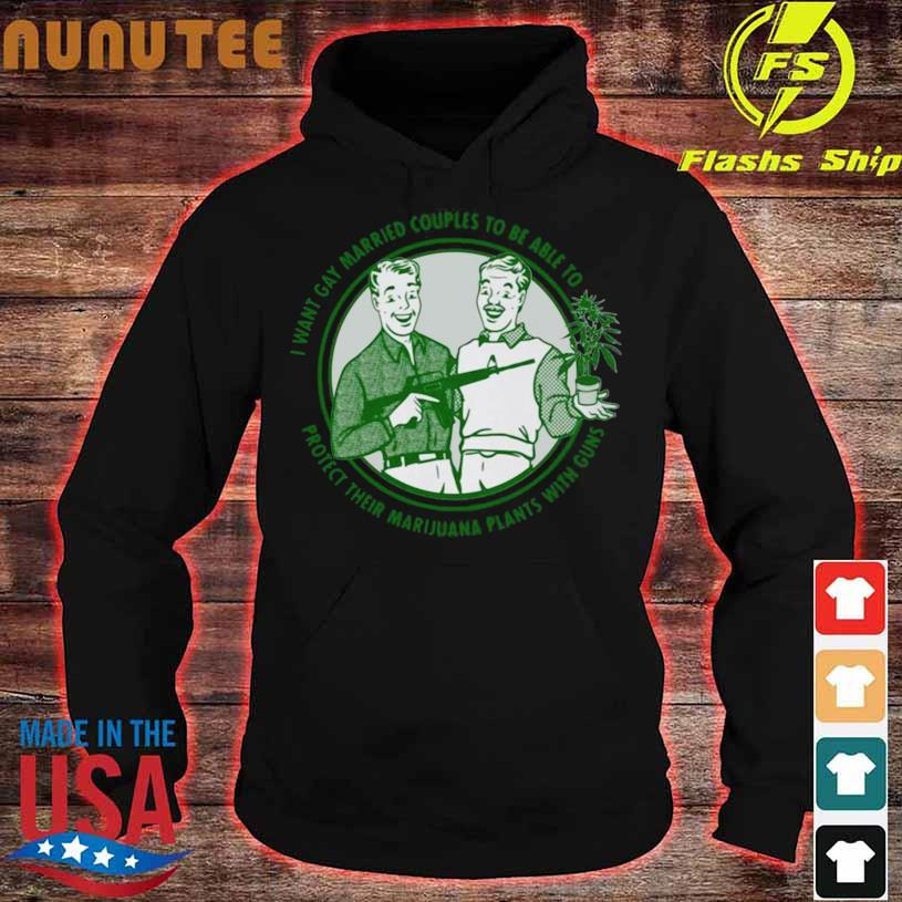 Mens I Want Gay Married Couples To Be Able To Protect Their Marijuana Plant With Guns Shirt hoodie