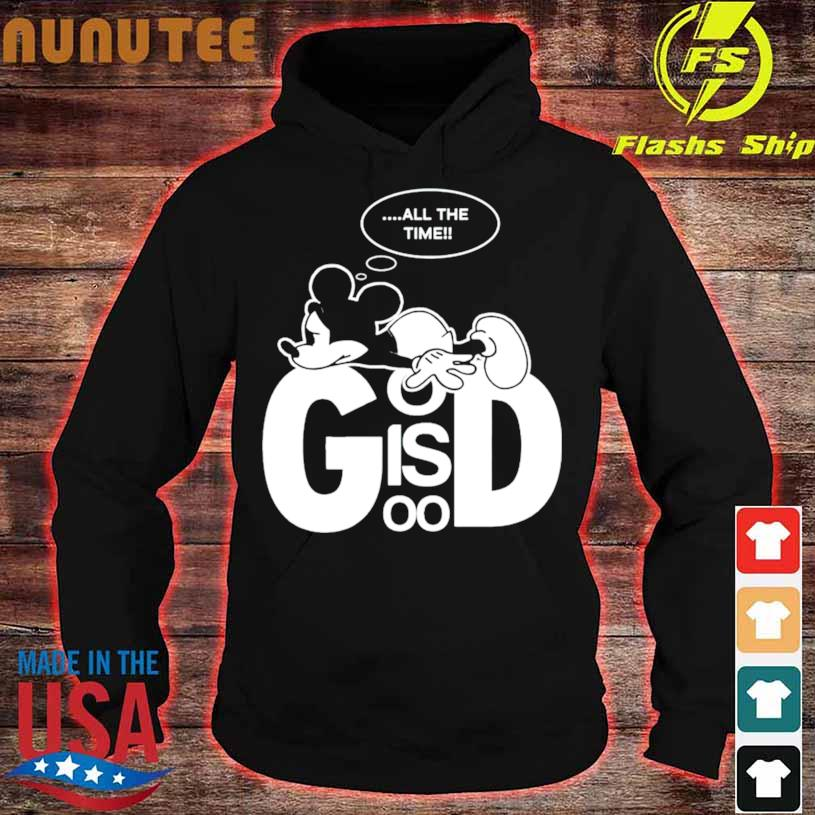 Mickey All The Time God Is Good Shirt hoodie