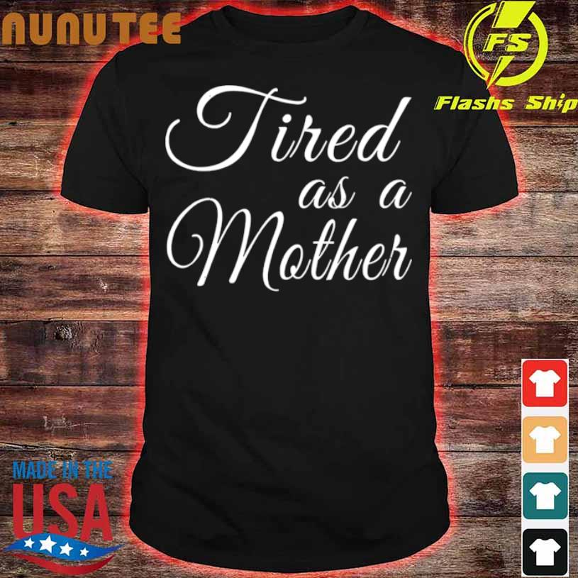 Mothers Day Mom Tired As A Mother Shirt