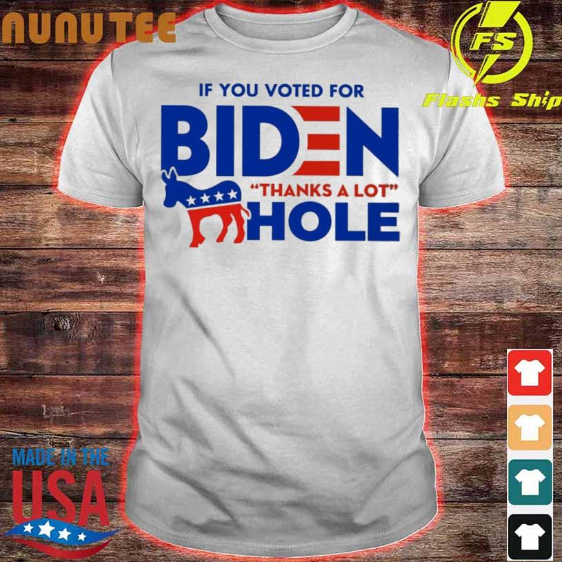 Official If You Voted For Biden Thanks A Lot Hole Shirt