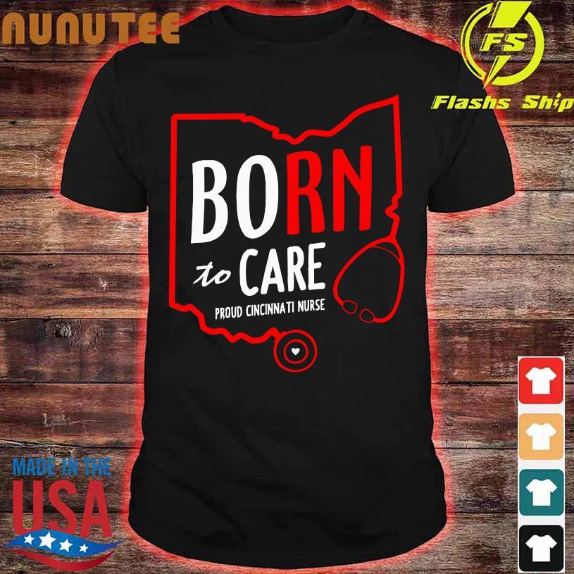 Born to care proud cincinnati nurse shirt