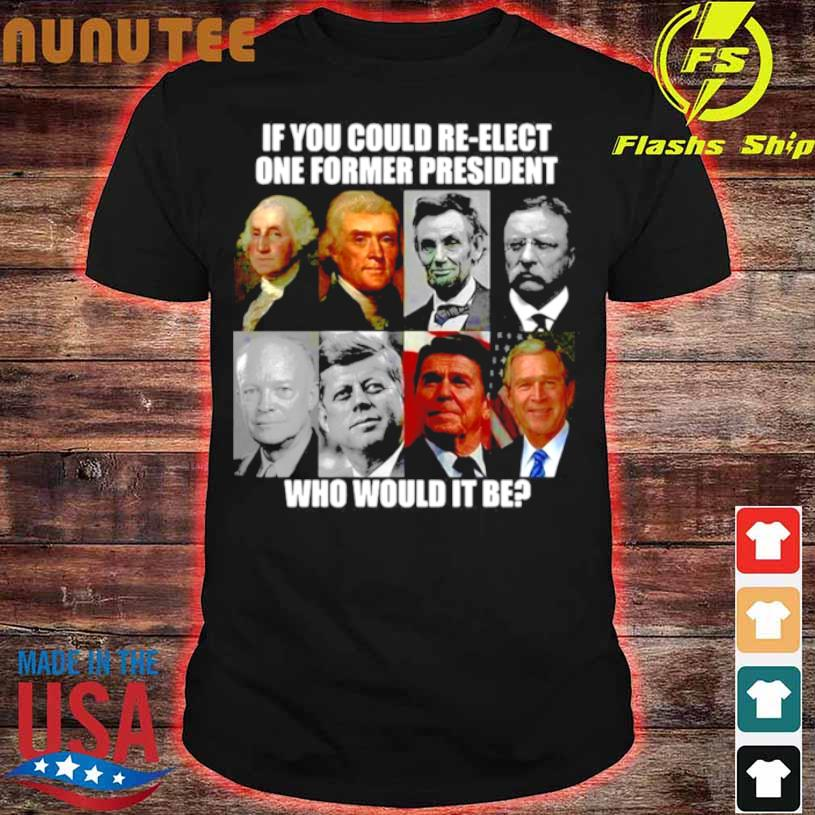 If You Could Re Elect One Former President Who Would It Be Shirt