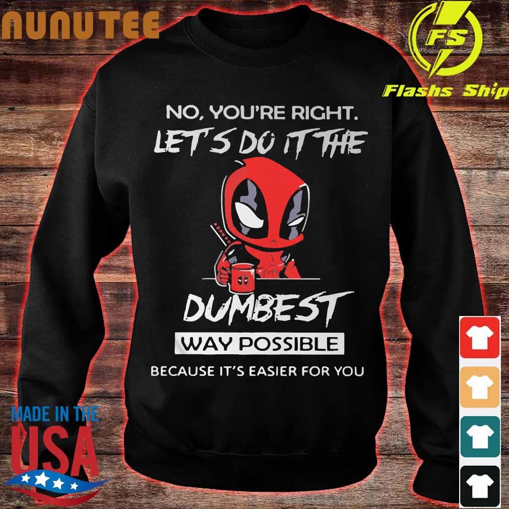 DeadPool No You're right let do It the dumbest way possible because It's easier for You Shirt sweater