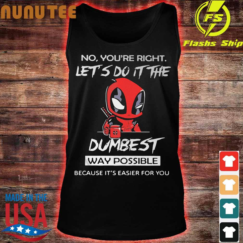 DeadPool No You're right let do It the dumbest way possible because It's easier for You Shirt tank top