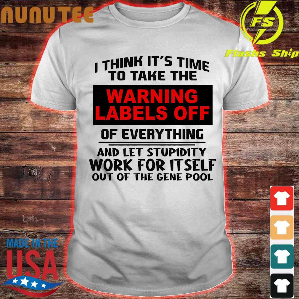 I think It's time to take the warning labels off of everything and let stupidity Shirt