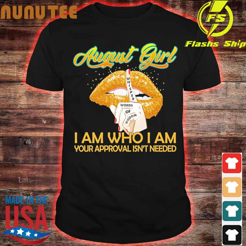 August Girl whisper Words of Wisdom I am who I am Your approval isn't needed shirt