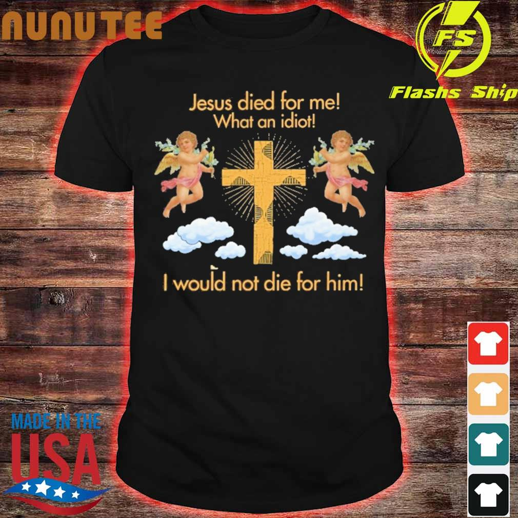 Jesus died for Me what an idiot I would not die for him shirt