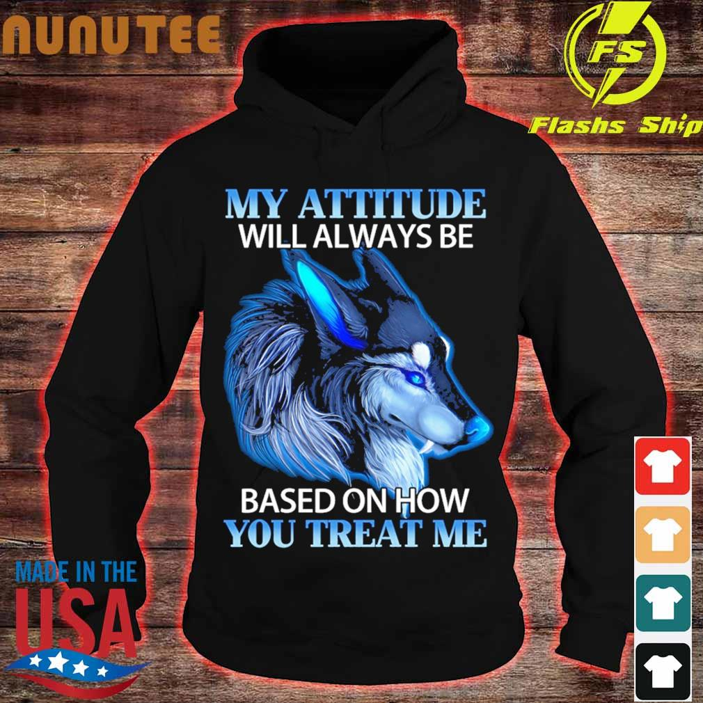 Wolf My attitude will always be based on how You treat Me s hoodie