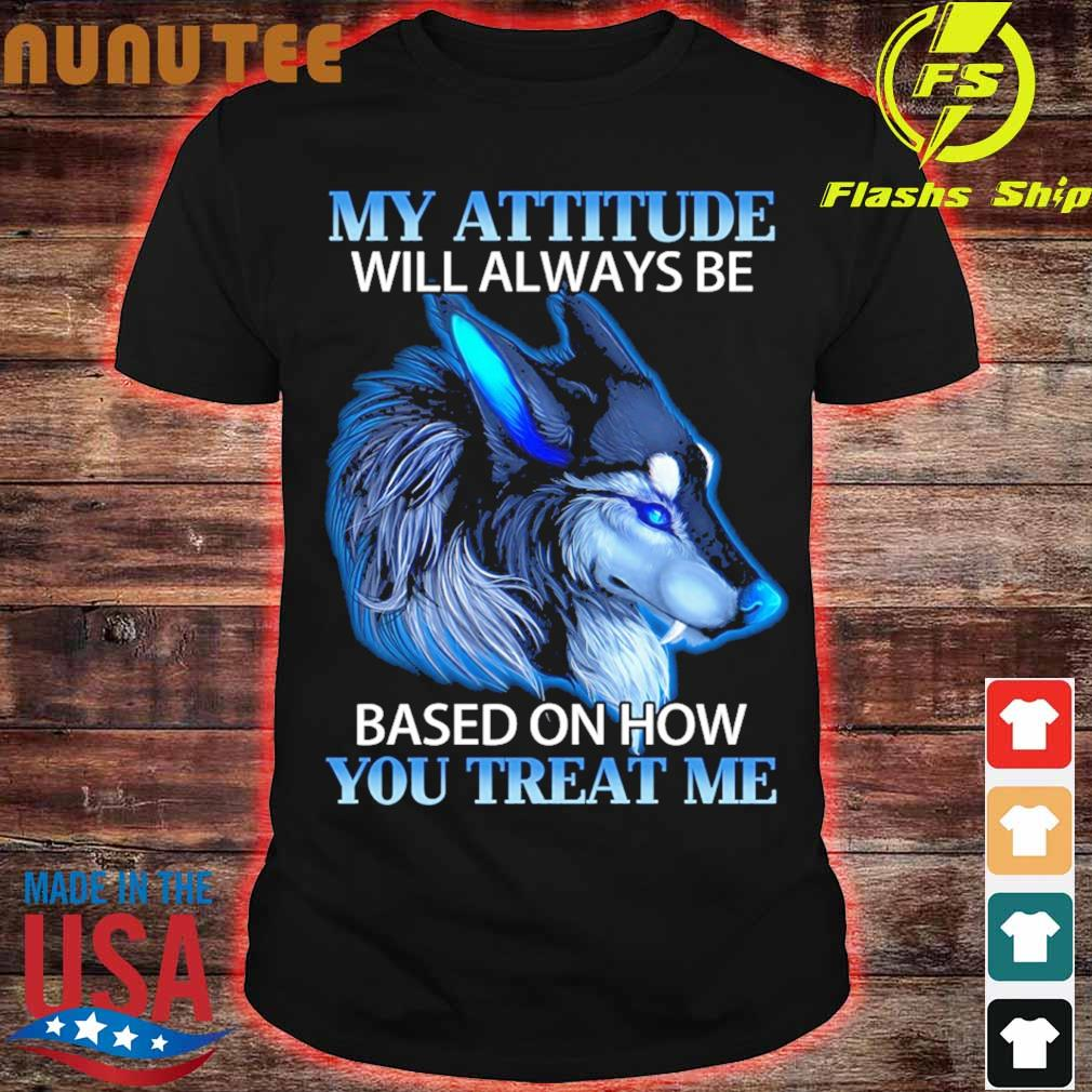Wolf My attitude will always be based on how You treat Me shirt