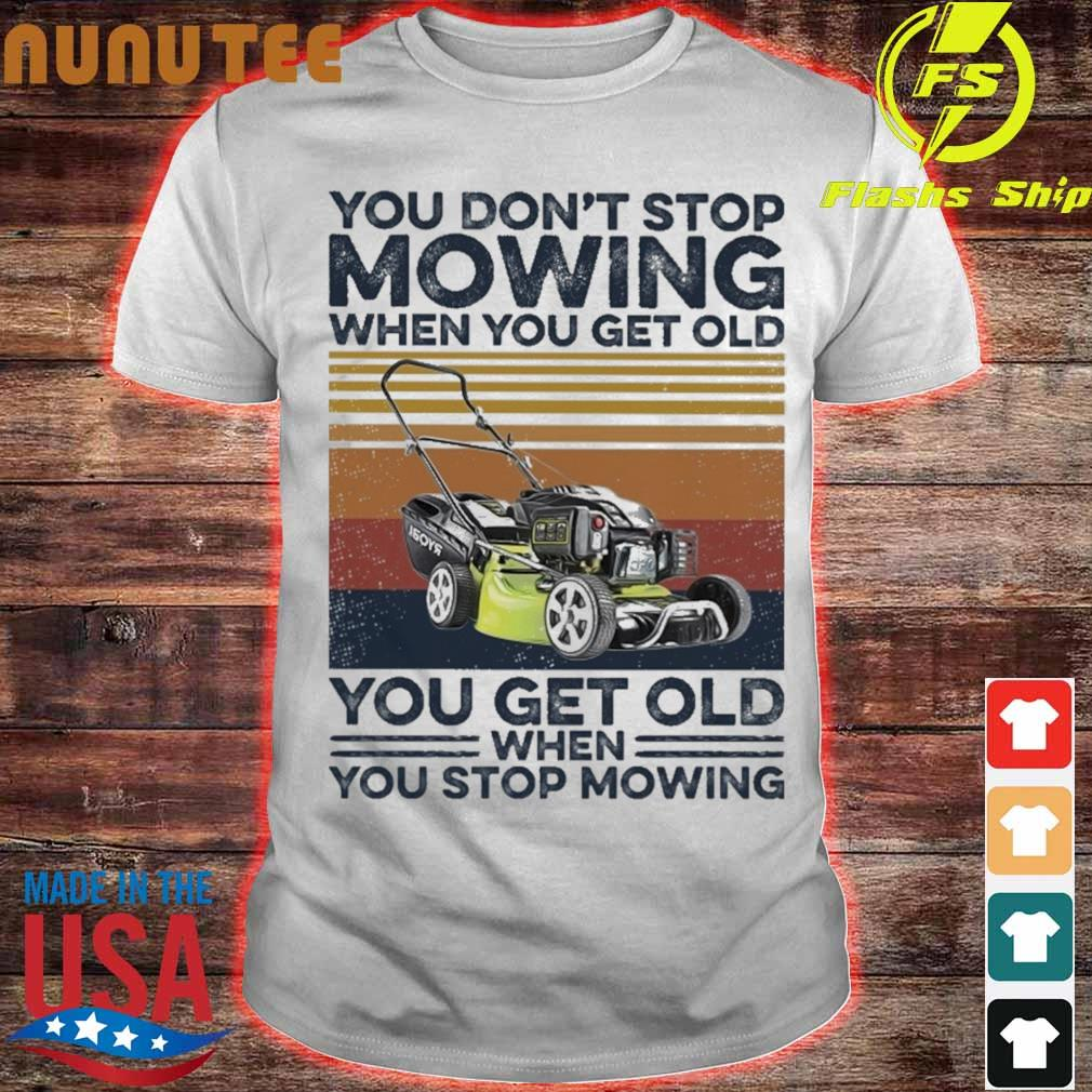 You don't stop Mowing when You get old You get old when You stop Mowing vintage shirt