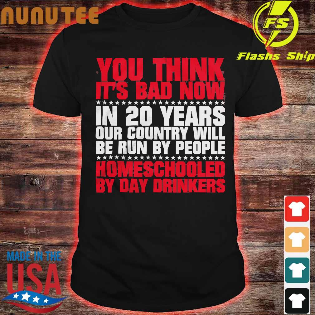 You think it's bad now in 20 years our country will be run by people homeschooled by day drinkers shirt
