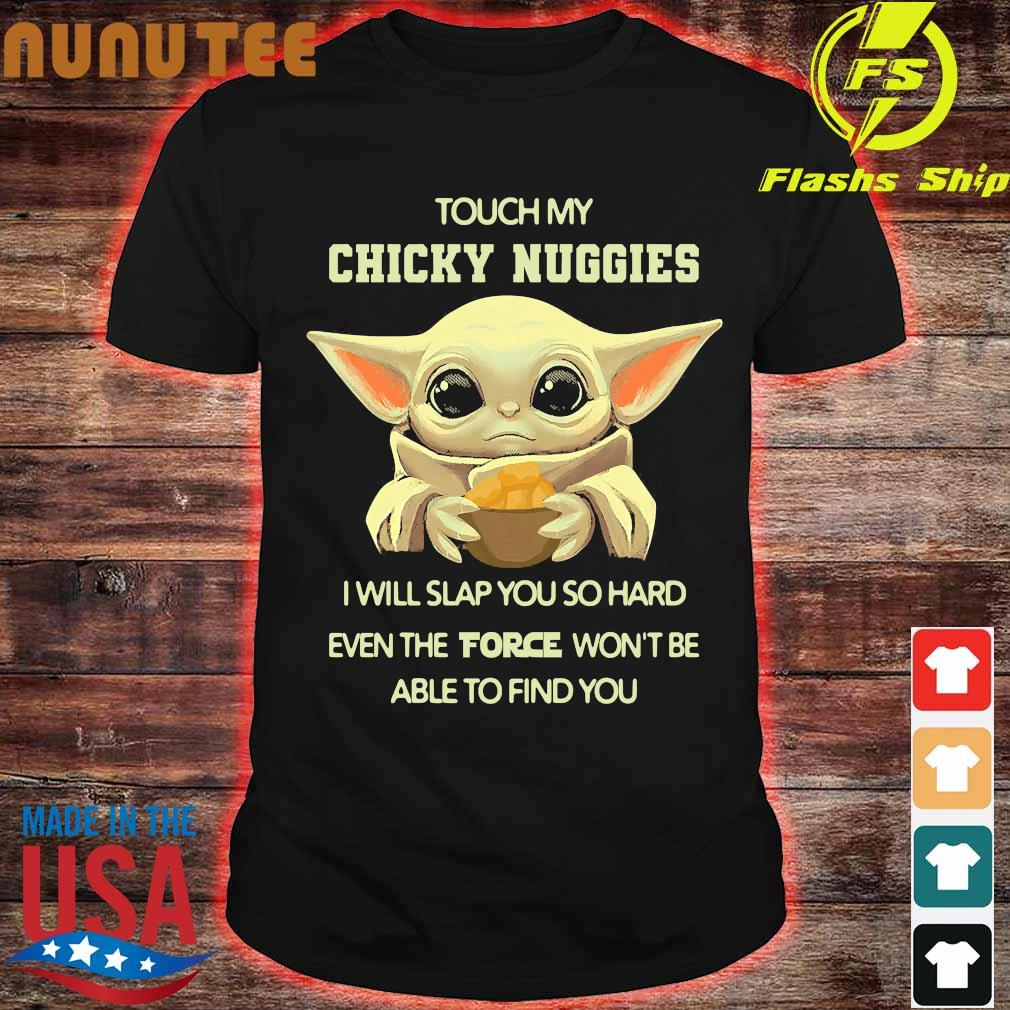 Baby Yoda touch my chicky nuggies I will slap You so hard even the force won't be able to find You shirt